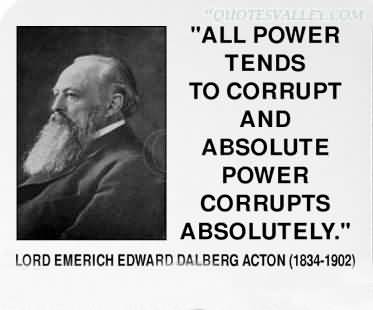 "all power corrupts essay We all know lord acton's famous phrase: ""power tends to corrupt, and absolute  power corrupts absolutely"" most people think acton touched."